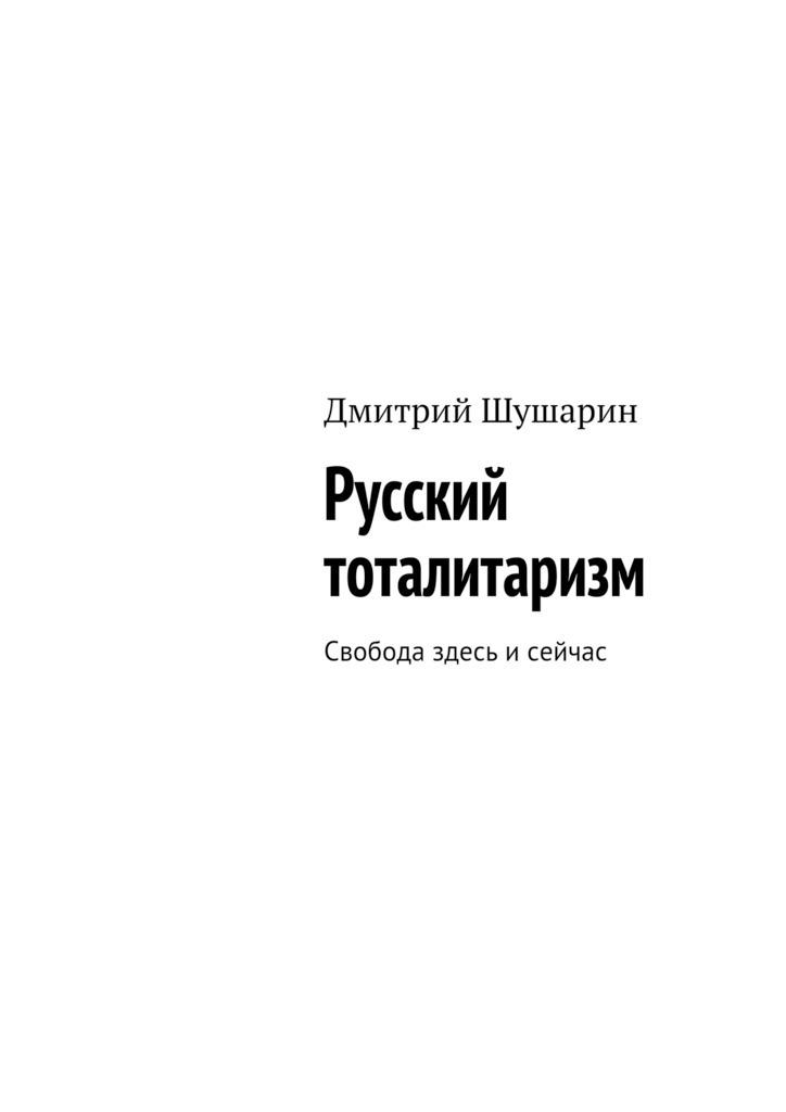 9785448370069 - Дмитрий Шушарин: Русский тоталитаризм. Свобода здесь исейчас - Книга