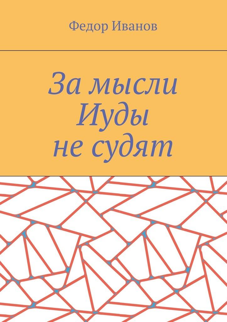 Федор Федорович Иванов За мысли Иуды не судят цена