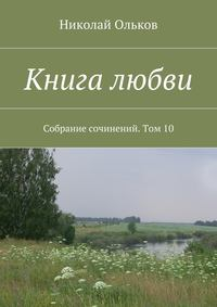 Ольков, Николай Максимович  - Книга любви. Собрание сочинений. Том10