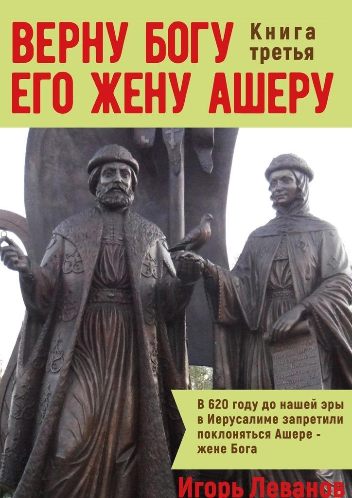 Игорь Владимирович Леванов Верну Богу его жену Ашеру. Книга третья