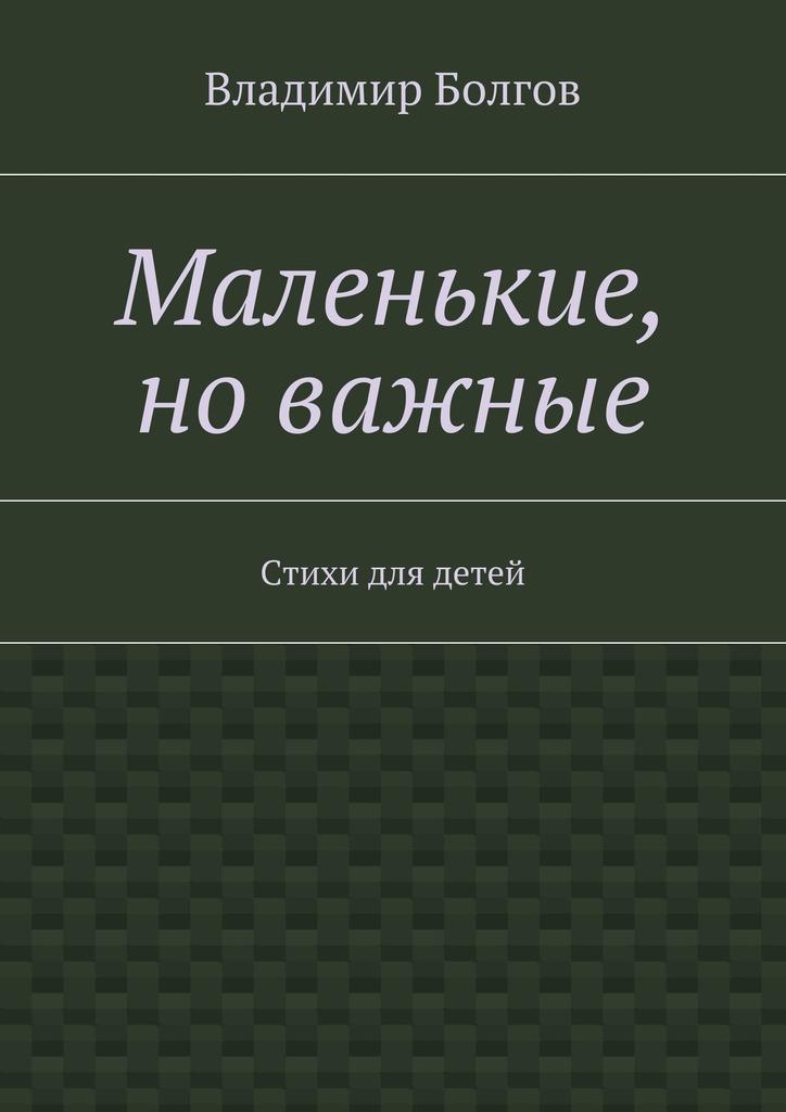 Владимир Болгов Маленькие, новажные. Стихи для детей андрей углицких треугольные круглые и квадратные стихотворения стихи для детей дошкольного возраста
