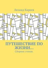 Киреев, Леонид Григорьевич  - Путешествие по жизни… Сборник стихов