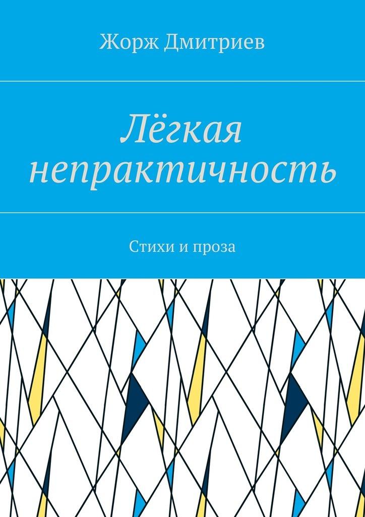 Жорж Дмитриев Лёгкая непрактичность. Стихи и проза цикл лыжи детские быстрики цикл
