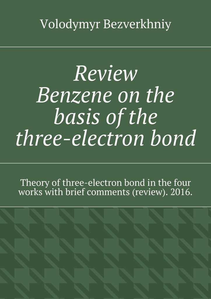 Volodymyr Bezverkhniy Review. Benzene on the basis of the three-electron bond. Theory of three-electron bond in the four works with brief comments (review). 2016.