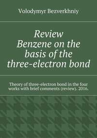 Bezverkhniy, Volodymyr  - Review. Benzene on the basis of the three-electron bond. Theory of three-electron bond in the four works with brief comments (review). 2016.