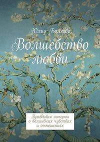 Болгова, Юлия  - Волшебство любви. Правдивая история оволшебных чувствах иотношениях