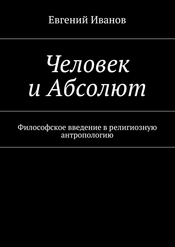 Евгений Иванов - Человек иАбсолют. Философское введение врелигиозную антропологию
