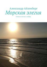 Айзенберг, Александр  - Морская элегия. Стихи ипесни олюбви