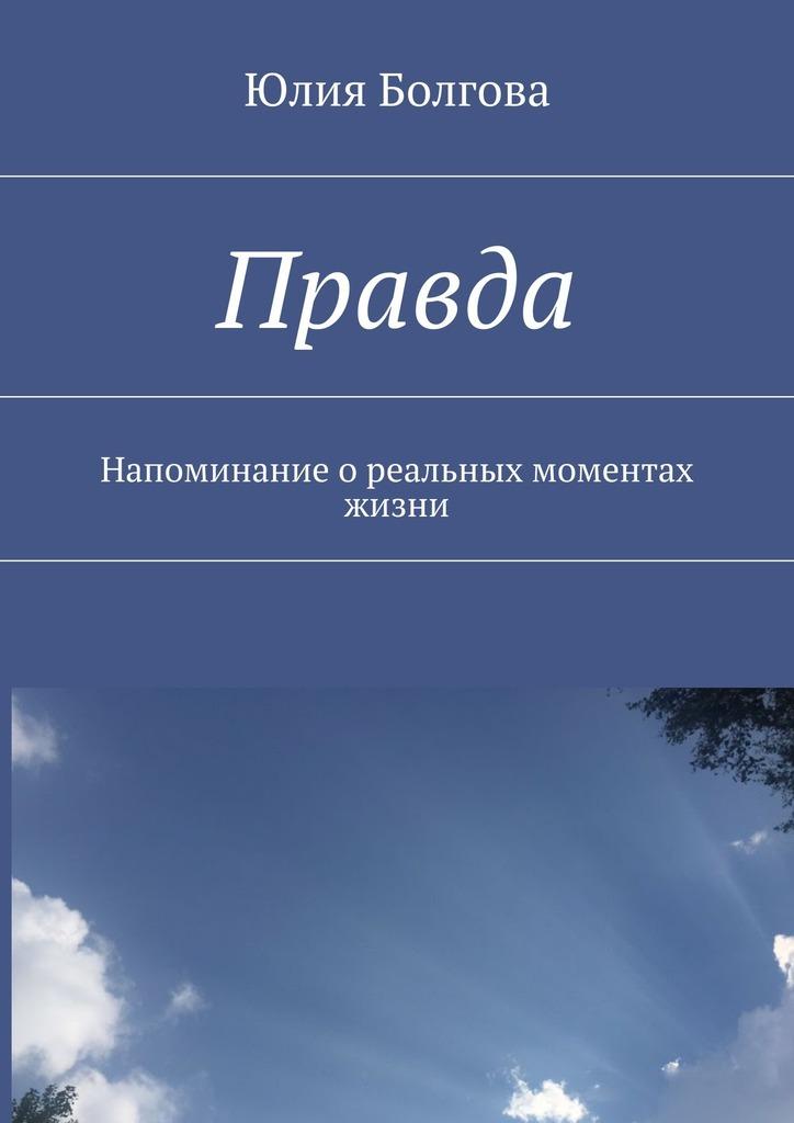 Обложка книги Правда. Напоминание ореальных моментах жизни, автор Болгова, Юлия