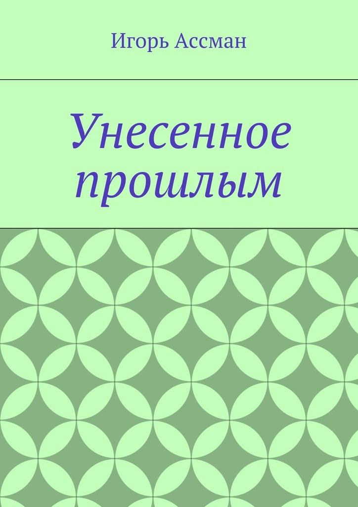 Игорь Ассман Унесенное прошлым атаманенко игорь григорьевич лицензия на вербовку