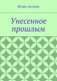 Ассман, Игорь  - Унесенное прошлым