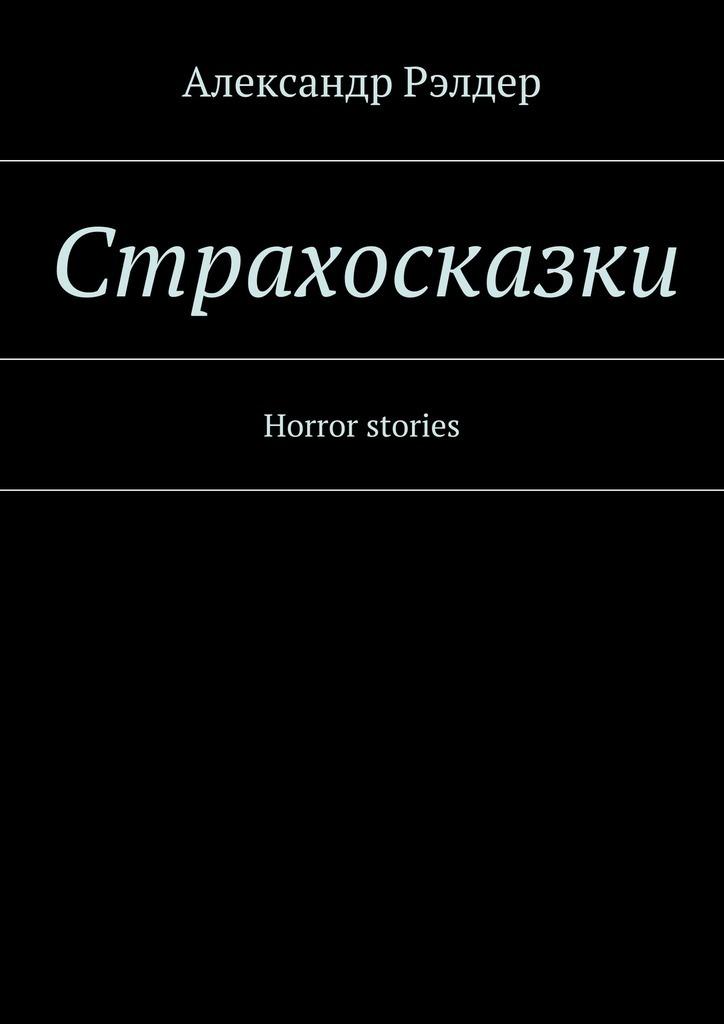 Александр Рэлдер Cтрахосказки. Horror stories александр семочкин бывают странные сближенья