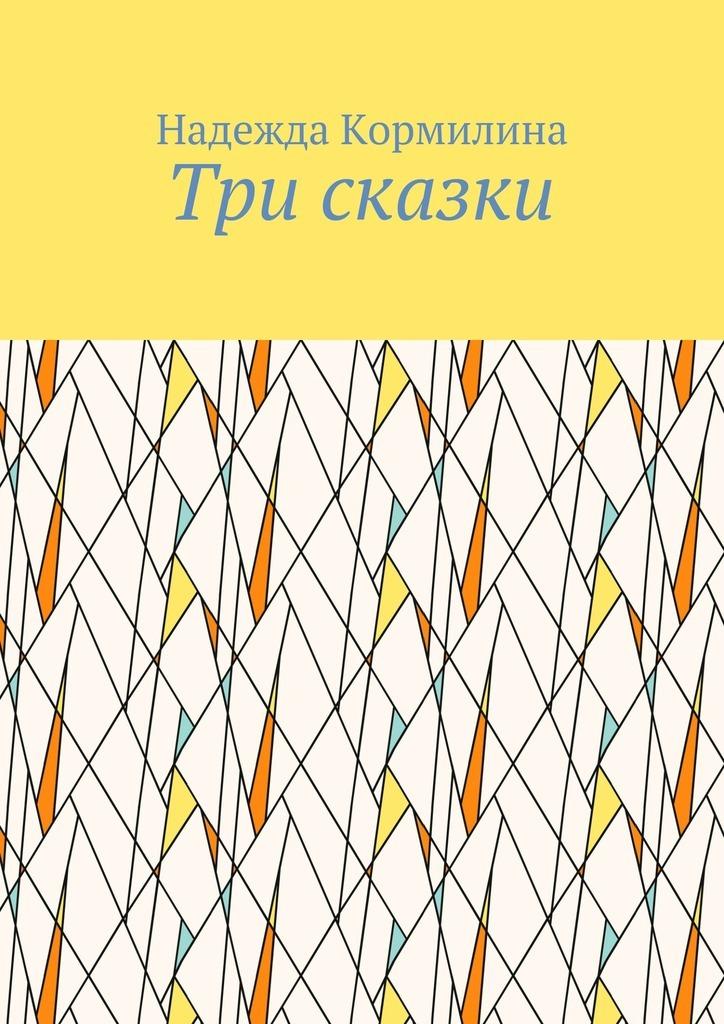 Надежда Кормилина Три сказки надежда дмитриевна гуськова основы