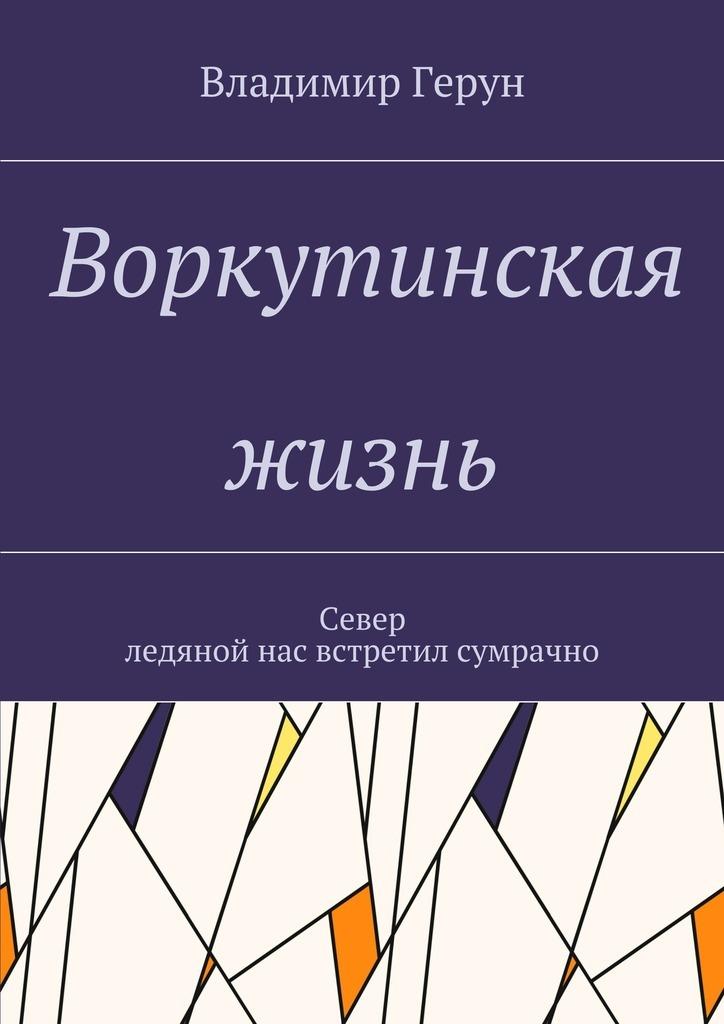 Владимир Герун Воркутинская жизнь. Север ледяной нас встретил сумрачно владимир булатов русский север