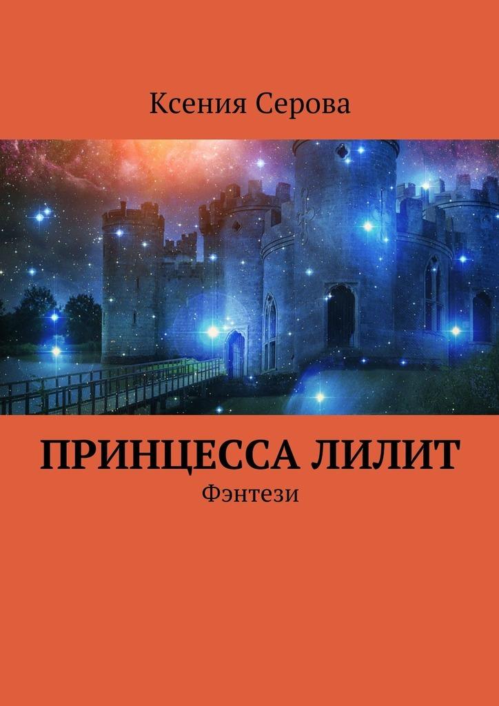 Ксения Серова ПринцессаЛилит. Фэнтези феникс книга король своего королевства