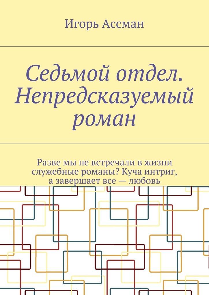 Игорь Ассман Седьмой отдел. Непредсказуемый роман игорь атаманенко сага о шпионской любви