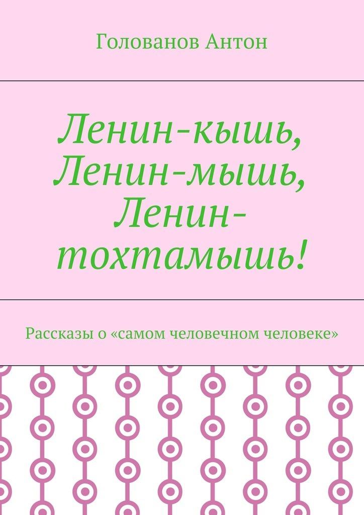 Фото Голованов Антон Ленин-кышь, Ленин-мышь, Ленин-тохтамышь! Рассказы о«самом человечном человеке»