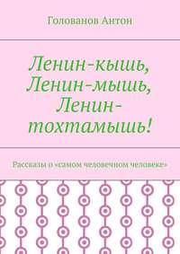 Антон, Голованов  - Ленин-кышь, Ленин-мышь, Ленин-тохтамышь! Рассказы о«самом человечном человеке»