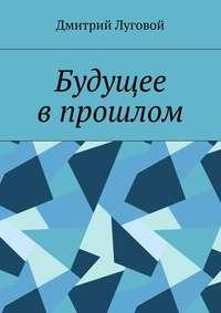 Луговой, Дмитрий  - Будущее впрошлом