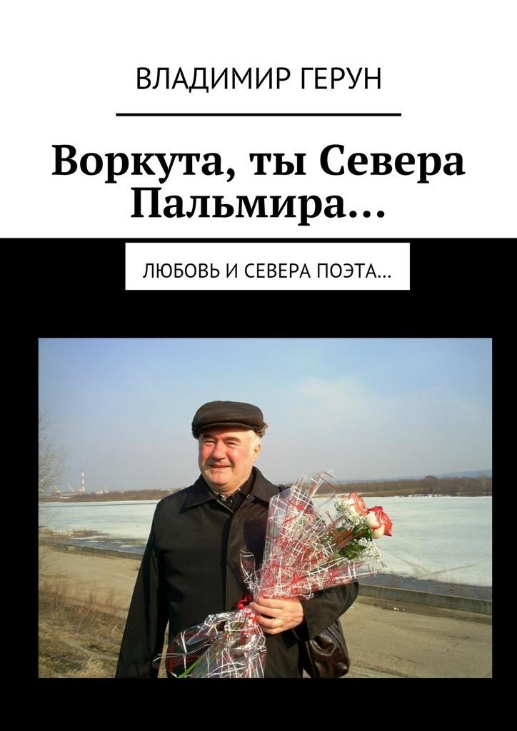 Владимир Герун Воркута,ты Севера Пальмира… Любовь иСевера поэта… владимир герун русь моя родная… моя россия воркута илюбовь…