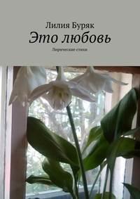 Буряк, Лилия Дмитриевна  - Это любовь. Лирические стихи