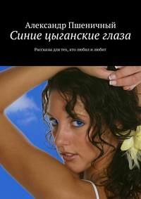 Пшеничный, Александр Владимирович  - Синие цыганские глаза. Рассказы для тех, кто любил и любит