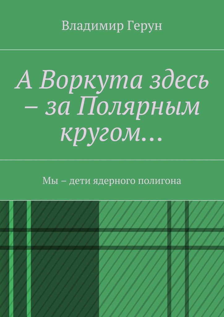 Владимир Герун АВоркута здесь – заПолярным кругом… Мы – дети ядерного полигона