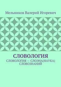 Мельников, Валерий Игоревич  - СЛОВОЛОГИЯ. СЛОВОЛОГИЯ– СЛОЭНА(НАУКА) СЛОВОЗНАНИЙ