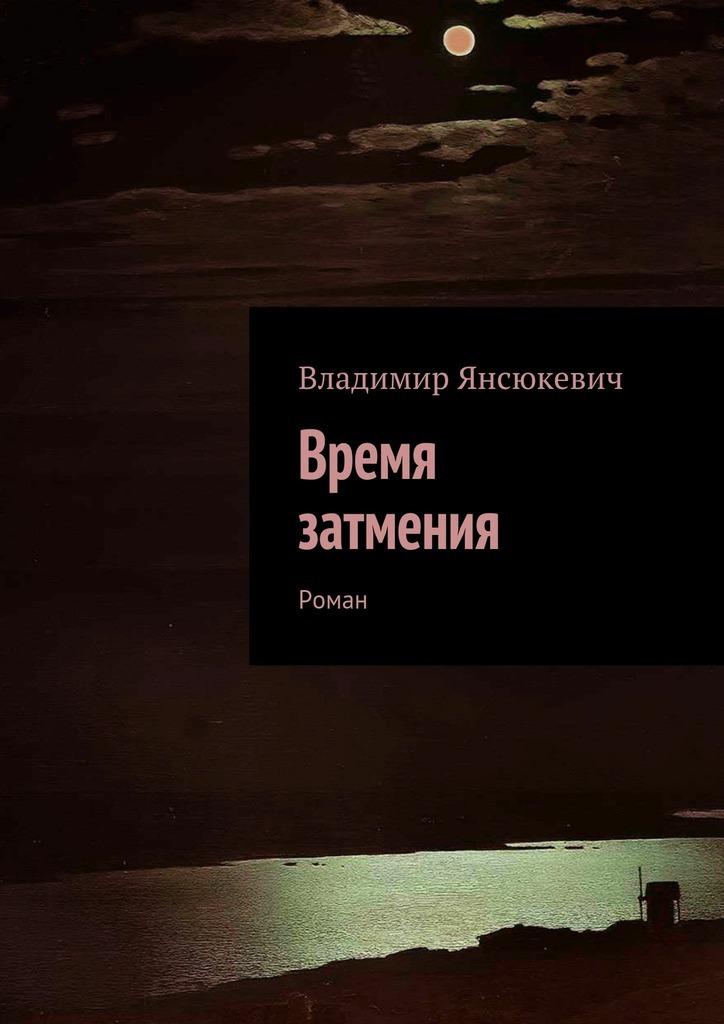 Владимир Янсюкевич Время затмения. Роман
