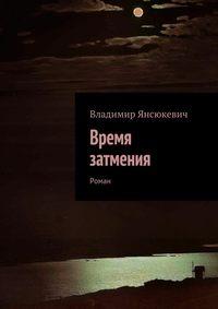 Янсюкевич, Владимир  - Время затмения. Роман
