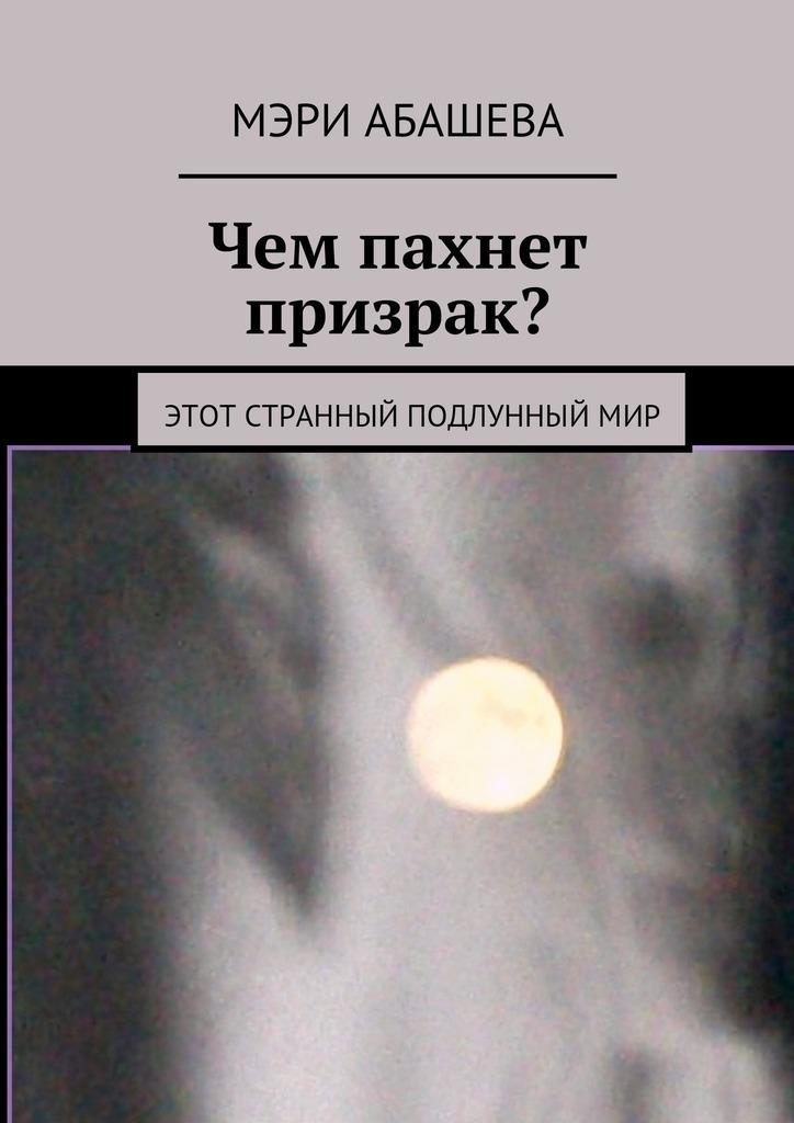 Мэри Абашева - Чем пахнет призрак? Этот странный подлунныймир