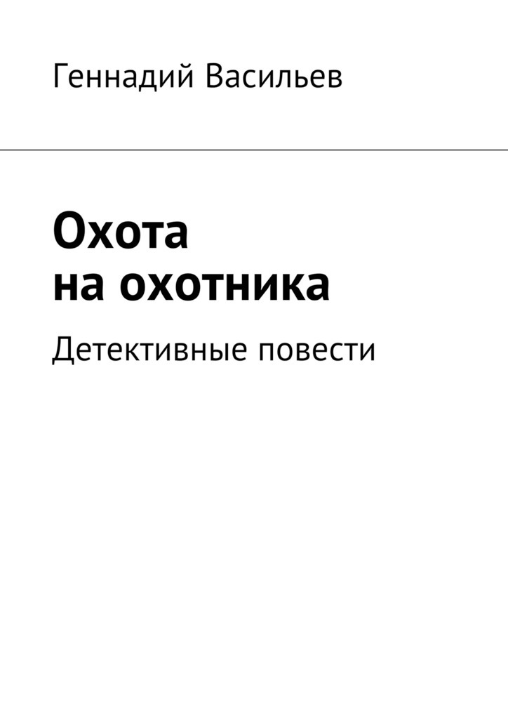 Геннадий Васильев Охота наохотника. Детективные повести охота энциклопедия охотника