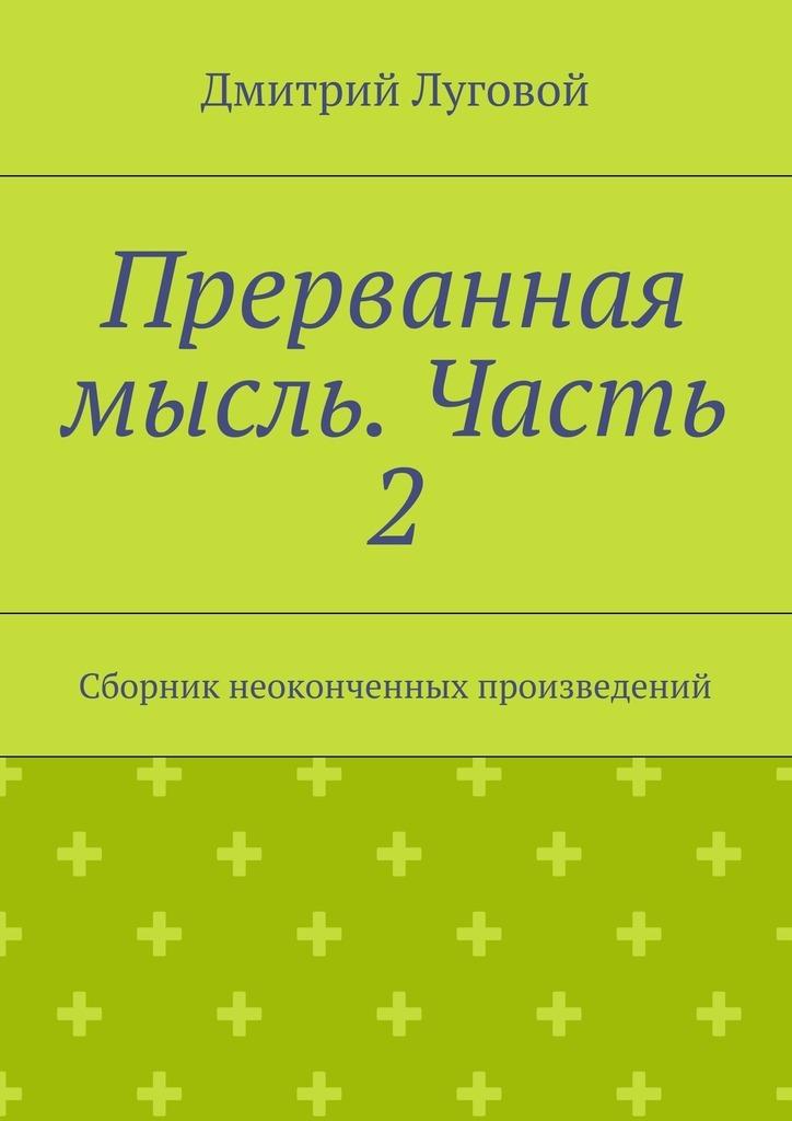 Дмитрий Луговой - Прерванная мысль. Часть 2. Сборник неоконченных произведений