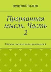 Луговой, Дмитрий  - Прерванная мысль. Часть 2. Сборник неоконченных произведений