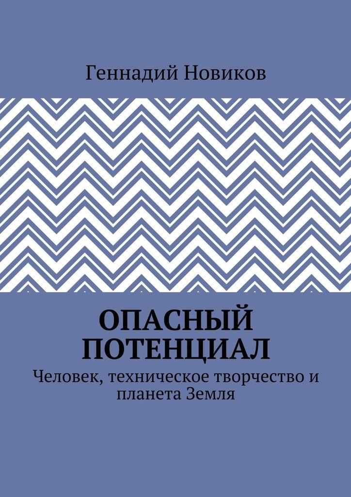 Геннадий Новиков - Опасный потенциал. Человек, техническое творчество и планета Земля