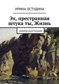 Остудина, Ирина Викторовна  - Эх, престранная штука ты, Жизнь. Лирическая поэзия