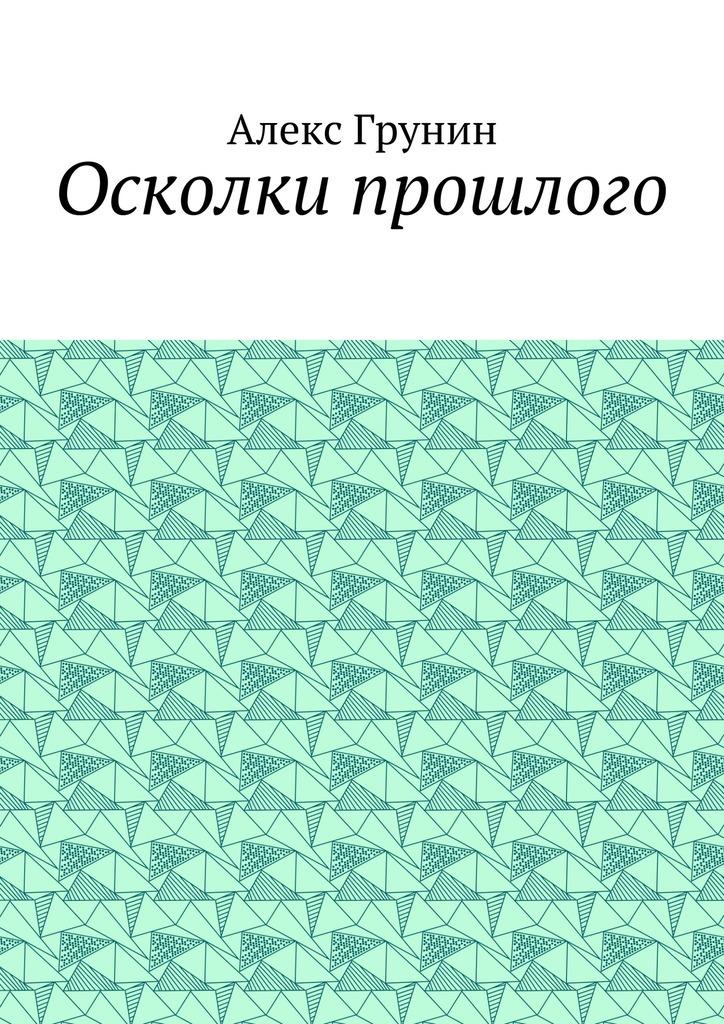 Алекс Грунин Осколки прошлого андрей лоскутов осколкидуши