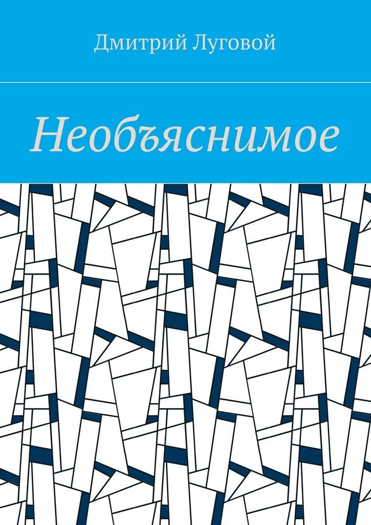 купить Дмитрий Луговой Необъяснимое недорого