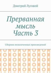 Луговой, Дмитрий  - Прерванная мысль. Часть 3. Сборник неоконченных произведений