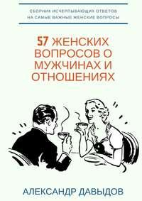 Давыдов, Александр  - 57 женских вопросов о мужчинах и отношениях. Сборник исчерпывающих ответов на самые важные женские вопросы