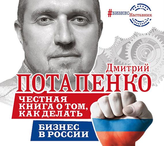 Дмитрий Потапенко. Честная книга о том, как делать бизнес в России
