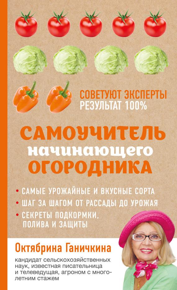 Октябрина Ганичкина, Александр Ганичкин - Самоучитель начинающего огородника