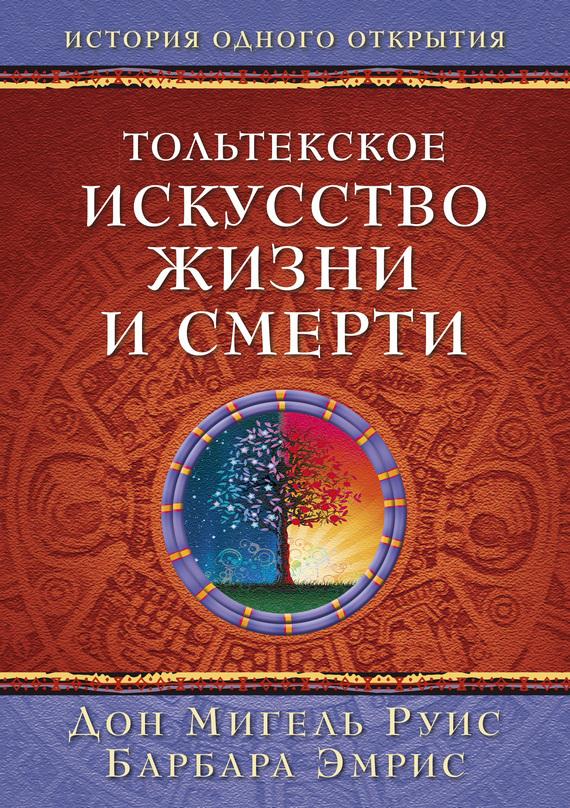 Дон Мигель Руис Тольтекское искусство жизни и смерти: история одного открытия мигель серрано книга магической любви
