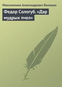 Волошин, Максимилиан Александрович  - Федор Сологуб. «Дар мудрых пчел»