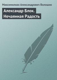 Волошин, Максимилиан Александрович  - Александр Блок. Нечаянная Радость