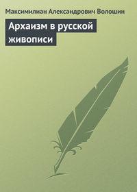 Волошин, Максимилиан Александрович  - Архаизм в русской живописи