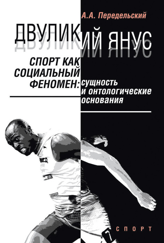 Алексей Передельский - Двуликий Янус. Спорт как социальный феномен. Сущность и онтологические основания