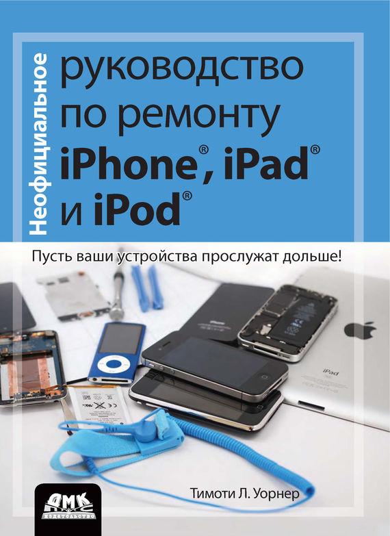Тимоти Л. Уорнер Неофициальное руководство по ремонту iPhone, iPad и iPod. Пусть ваши устройства прослужат дольше! стилус iphone ipad