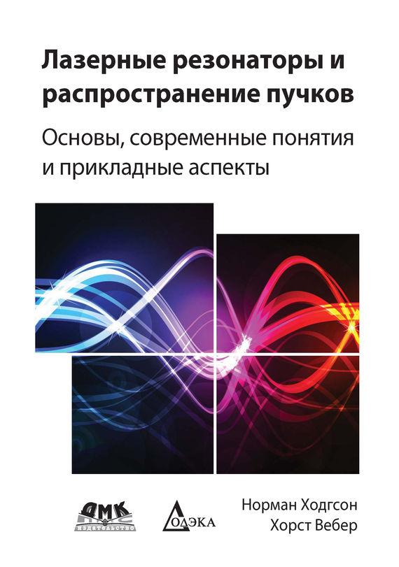 Норман Ходгсон Лазерные резонаторы и распространение пучков. Основы, современные понятия и прикладные аспекты