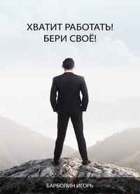 Барболин, Игорь Андреевич  - Хватит Работать! Бери Своё!